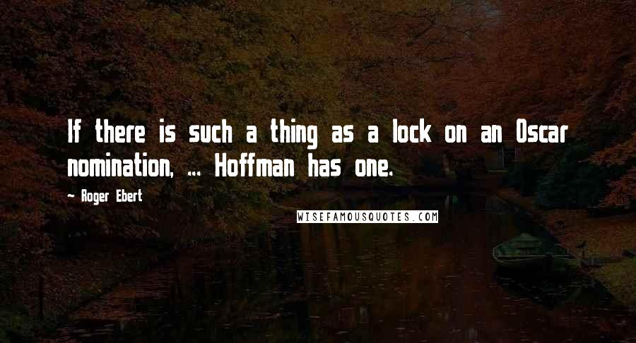 Roger Ebert quotes: If there is such a thing as a lock on an Oscar nomination, ... Hoffman has one.