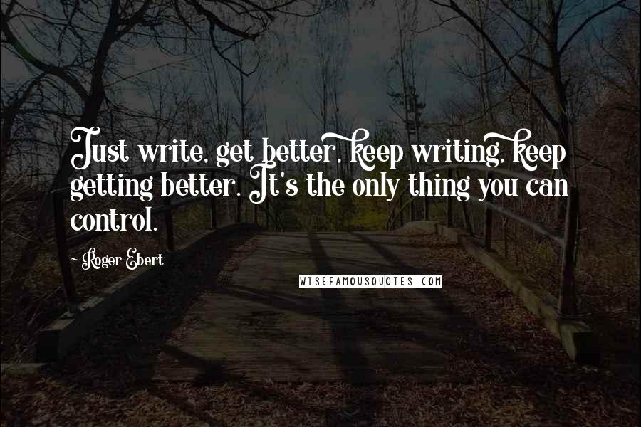 Roger Ebert quotes: Just write, get better, keep writing, keep getting better. It's the only thing you can control.