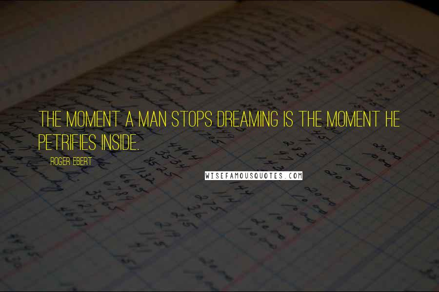 Roger Ebert quotes: The moment a man stops dreaming is the moment he petrifies inside.
