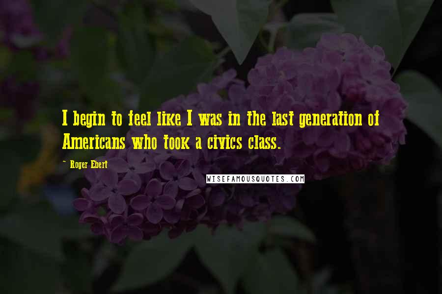 Roger Ebert quotes: I begin to feel like I was in the last generation of Americans who took a civics class.