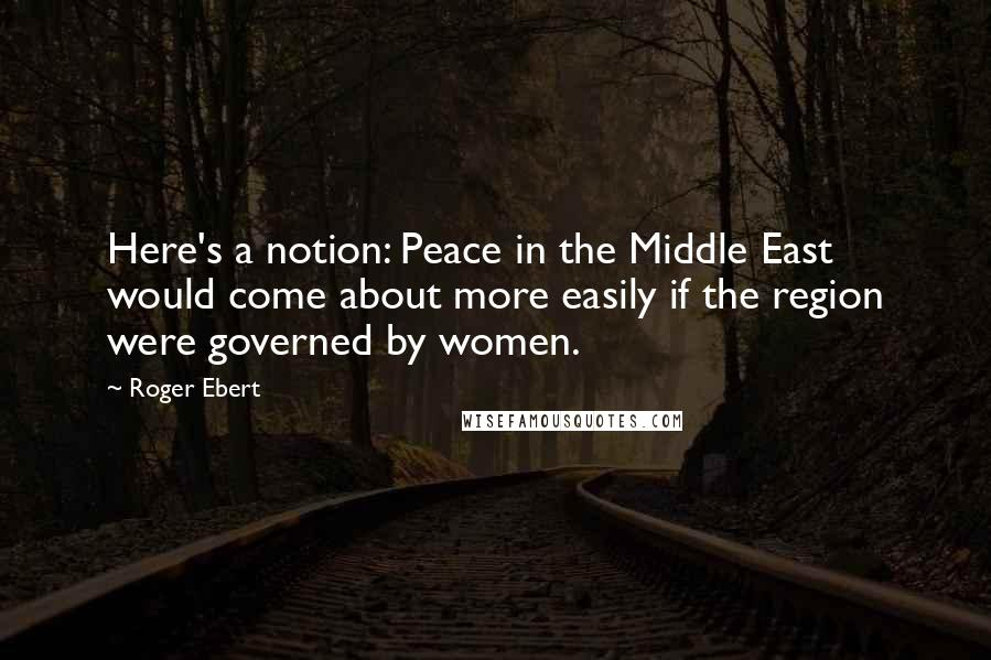 Roger Ebert quotes: Here's a notion: Peace in the Middle East would come about more easily if the region were governed by women.