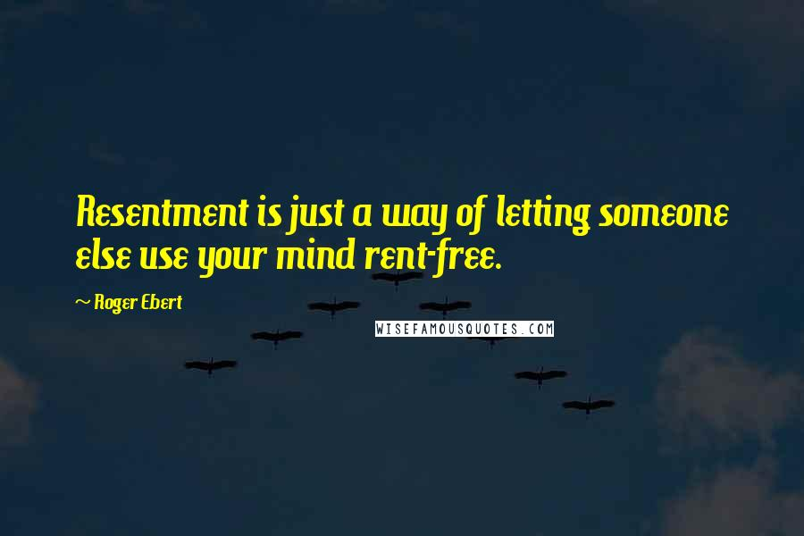 Roger Ebert quotes: Resentment is just a way of letting someone else use your mind rent-free.