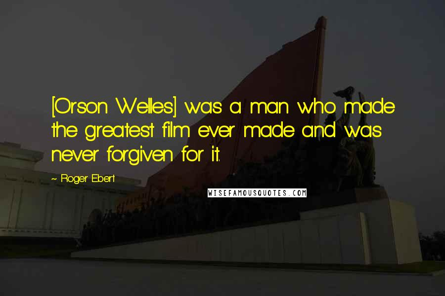 Roger Ebert quotes: [Orson Welles] was a man who made the greatest film ever made and was never forgiven for it.