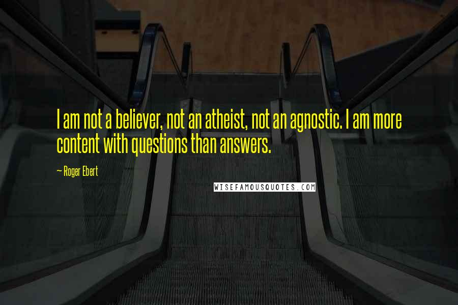 Roger Ebert quotes: I am not a believer, not an atheist, not an agnostic. I am more content with questions than answers.