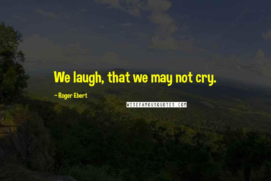 Roger Ebert quotes: We laugh, that we may not cry.
