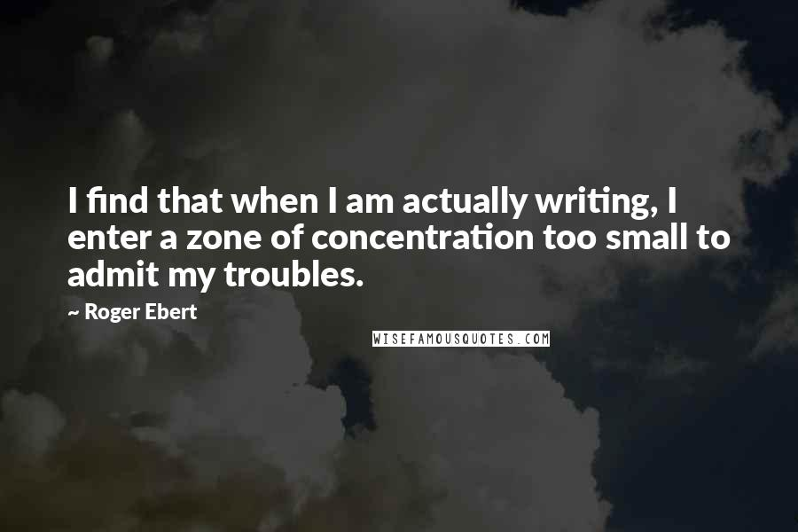 Roger Ebert quotes: I find that when I am actually writing, I enter a zone of concentration too small to admit my troubles.