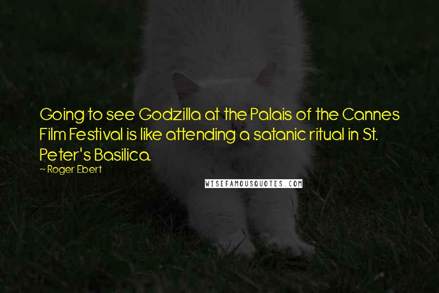 Roger Ebert quotes: Going to see Godzilla at the Palais of the Cannes Film Festival is like attending a satanic ritual in St. Peter's Basilica.