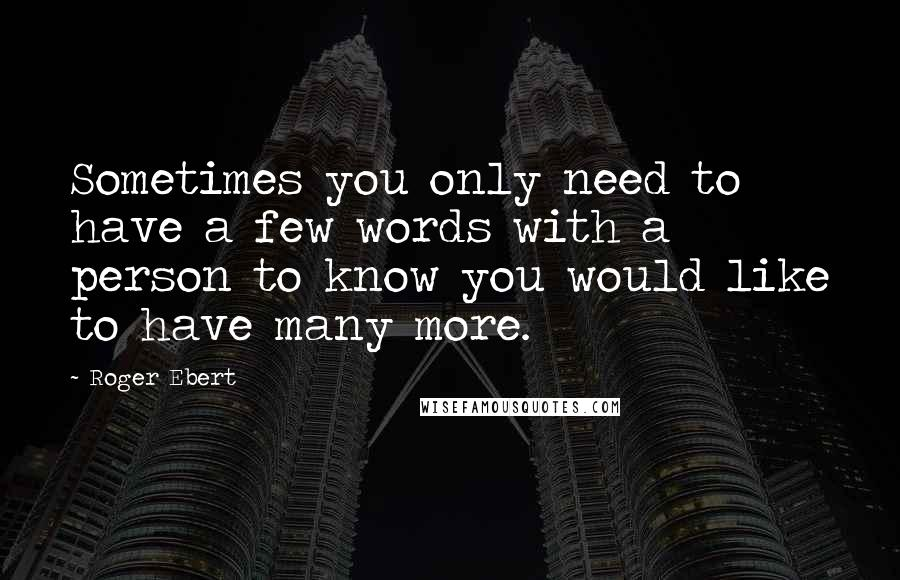 Roger Ebert quotes: Sometimes you only need to have a few words with a person to know you would like to have many more.