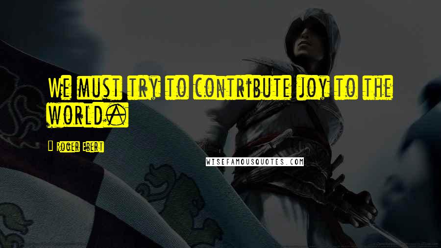 Roger Ebert quotes: We must try to contribute joy to the world.