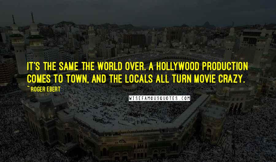 Roger Ebert quotes: It's the same the world over. A Hollywood production comes to town, and the locals all turn movie crazy.