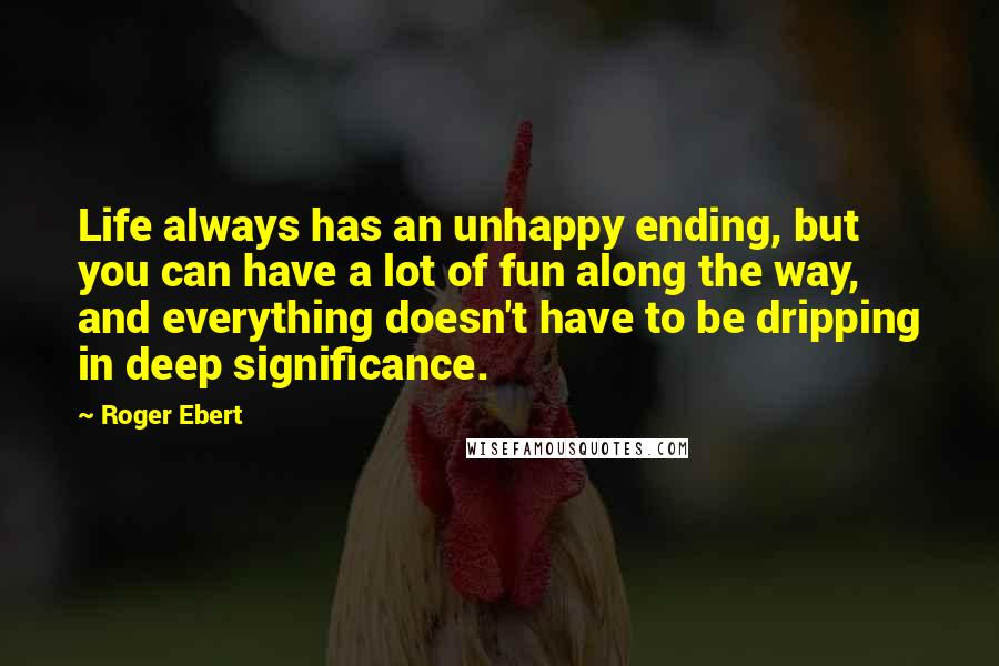 Roger Ebert quotes: Life always has an unhappy ending, but you can have a lot of fun along the way, and everything doesn't have to be dripping in deep significance.
