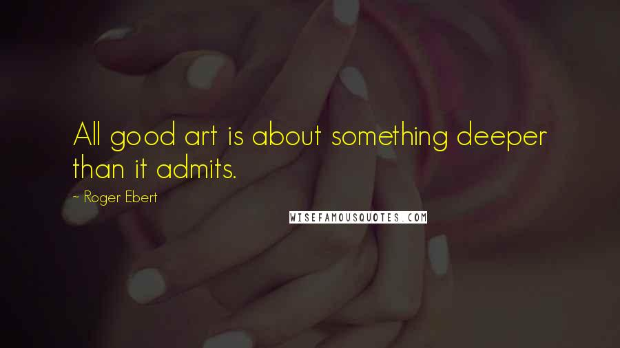 Roger Ebert quotes: All good art is about something deeper than it admits.