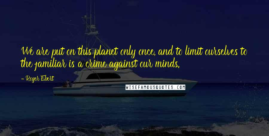 Roger Ebert quotes: We are put on this planet only once, and to limit ourselves to the familiar is a crime against our minds.