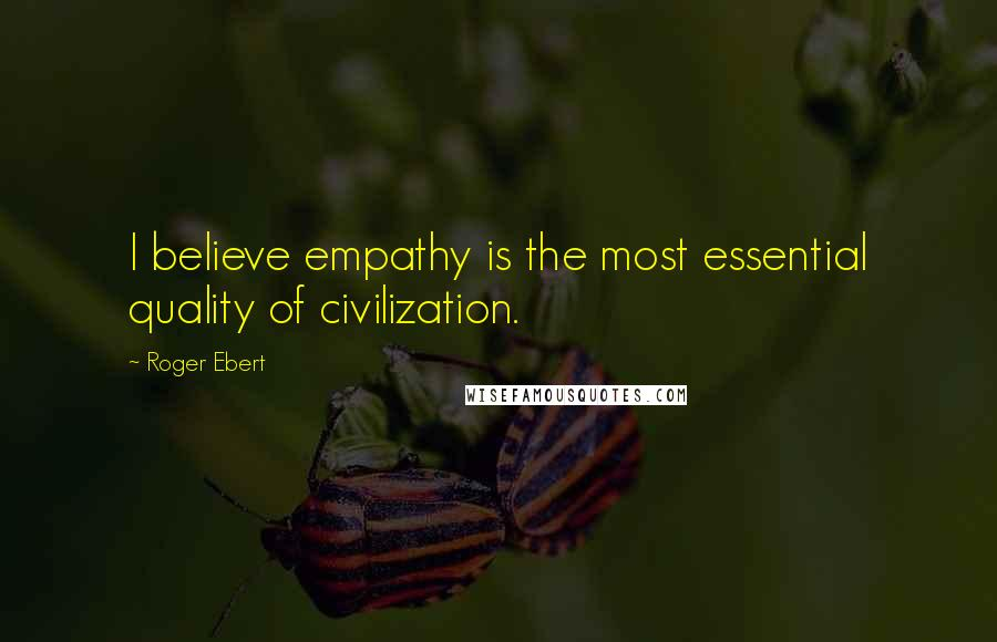 Roger Ebert quotes: I believe empathy is the most essential quality of civilization.