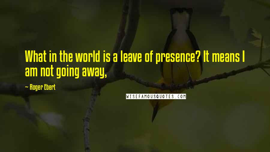 Roger Ebert quotes: What in the world is a leave of presence? It means I am not going away,