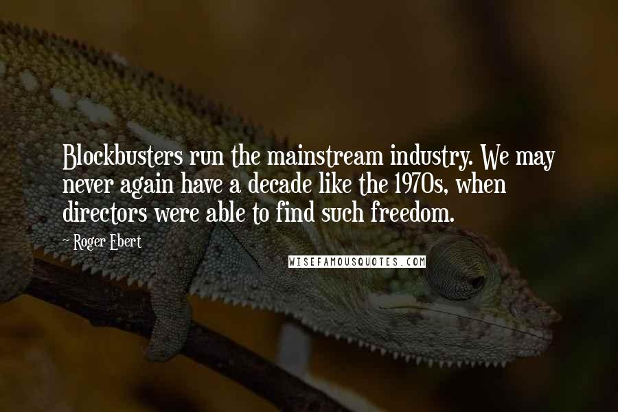 Roger Ebert quotes: Blockbusters run the mainstream industry. We may never again have a decade like the 1970s, when directors were able to find such freedom.