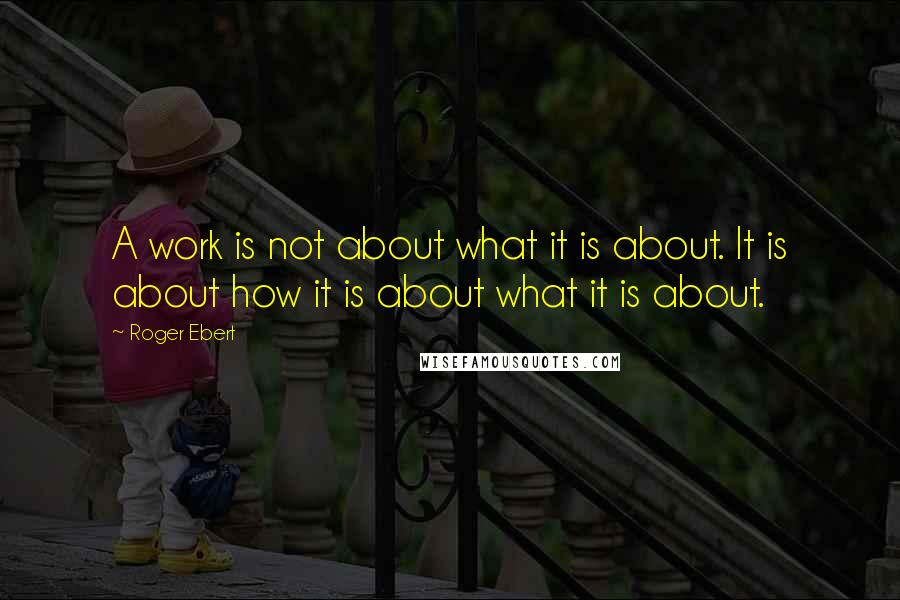 Roger Ebert quotes: A work is not about what it is about. It is about how it is about what it is about.