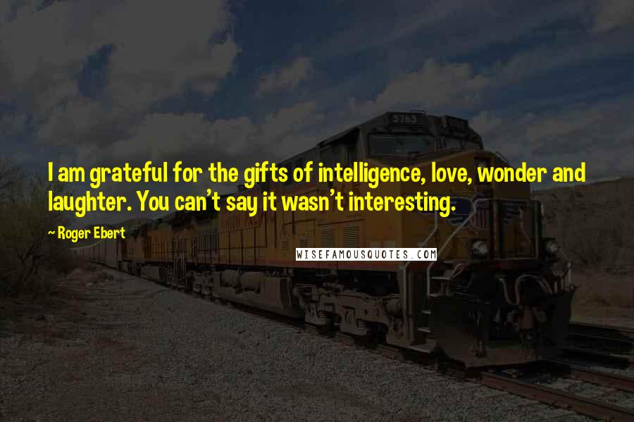 Roger Ebert quotes: I am grateful for the gifts of intelligence, love, wonder and laughter. You can't say it wasn't interesting.