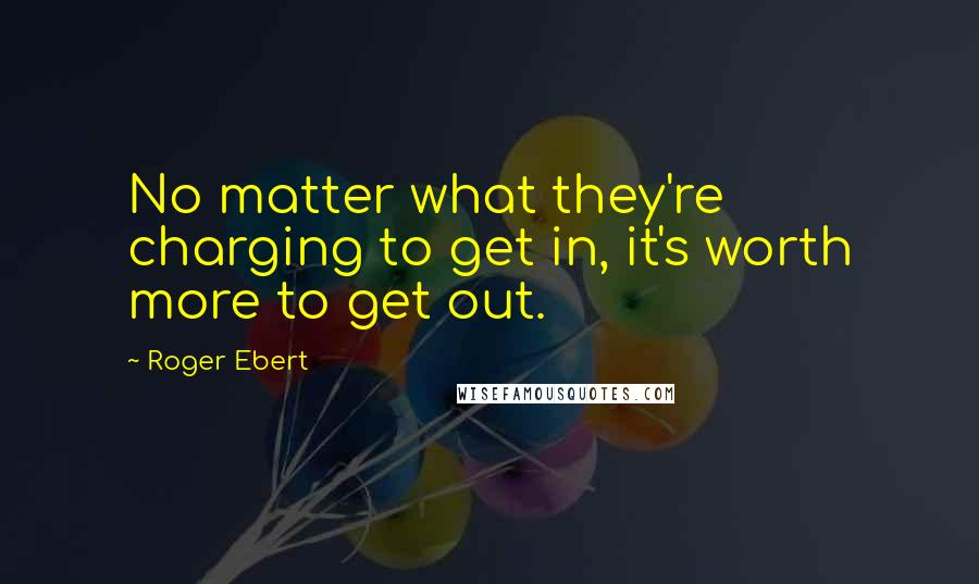 Roger Ebert quotes: No matter what they're charging to get in, it's worth more to get out.
