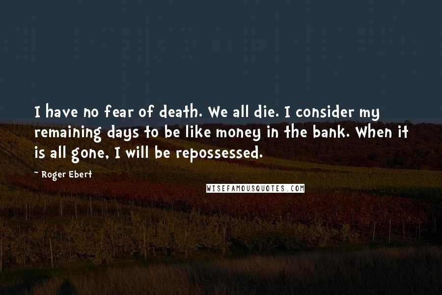 Roger Ebert quotes: I have no fear of death. We all die. I consider my remaining days to be like money in the bank. When it is all gone, I will be repossessed.
