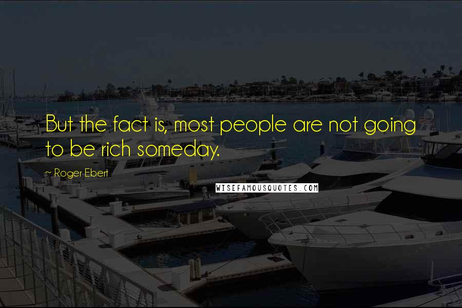 Roger Ebert quotes: But the fact is, most people are not going to be rich someday.