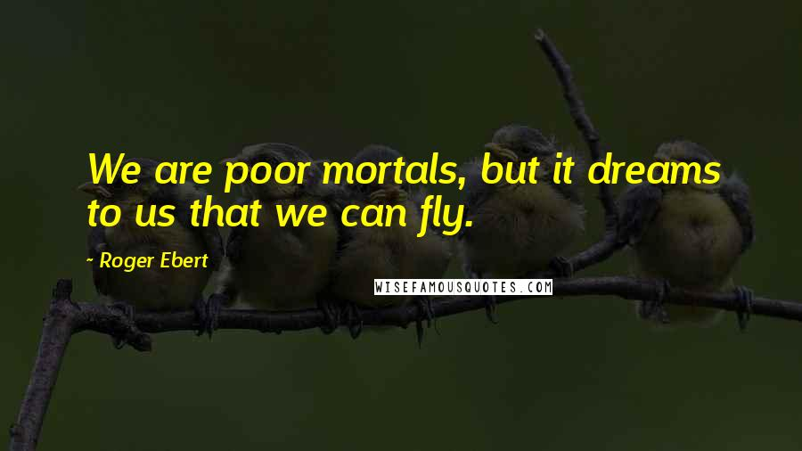 Roger Ebert quotes: We are poor mortals, but it dreams to us that we can fly.