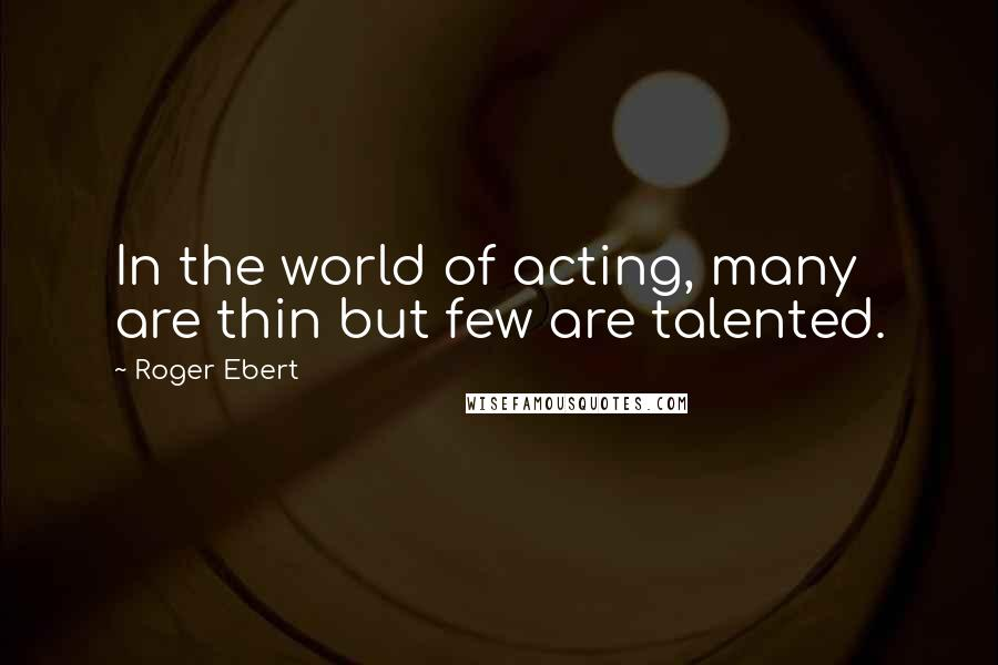 Roger Ebert quotes: In the world of acting, many are thin but few are talented.