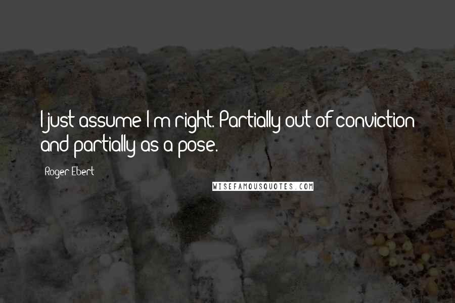 Roger Ebert quotes: I just assume I'm right. Partially out of conviction and partially as a pose.