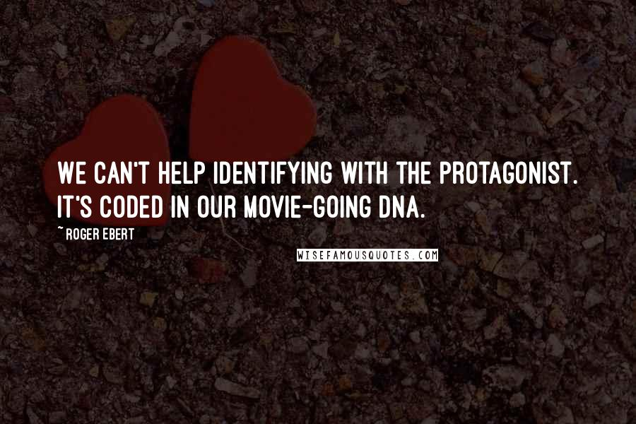 Roger Ebert quotes: We can't help identifying with the protagonist. It's coded in our movie-going DNA.