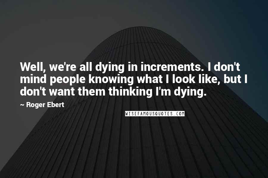 Roger Ebert quotes: Well, we're all dying in increments. I don't mind people knowing what I look like, but I don't want them thinking I'm dying.