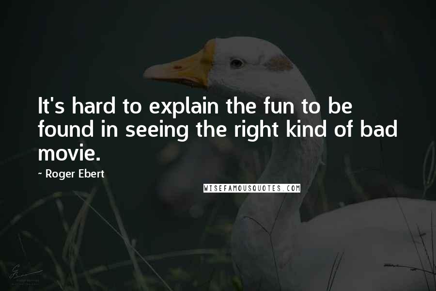 Roger Ebert quotes: It's hard to explain the fun to be found in seeing the right kind of bad movie.