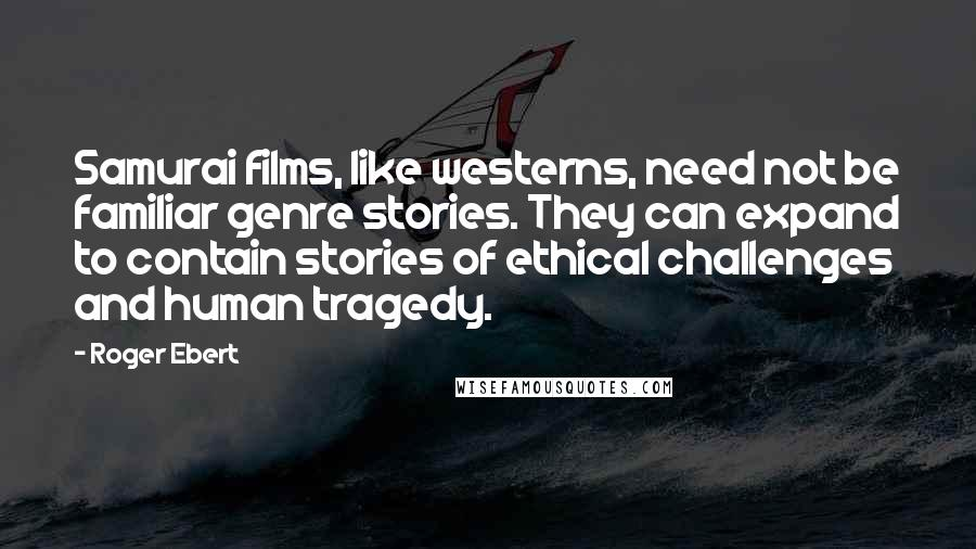 Roger Ebert quotes: Samurai films, like westerns, need not be familiar genre stories. They can expand to contain stories of ethical challenges and human tragedy.