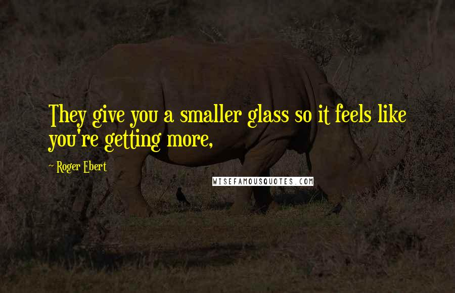 Roger Ebert quotes: They give you a smaller glass so it feels like you're getting more,