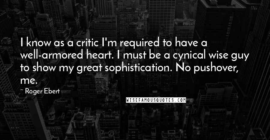 Roger Ebert quotes: I know as a critic I'm required to have a well-armored heart. I must be a cynical wise guy to show my great sophistication. No pushover, me.