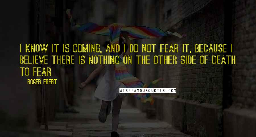 Roger Ebert quotes: I know it is coming, and I do not fear it, because I believe there is nothing on the other side of death to fear