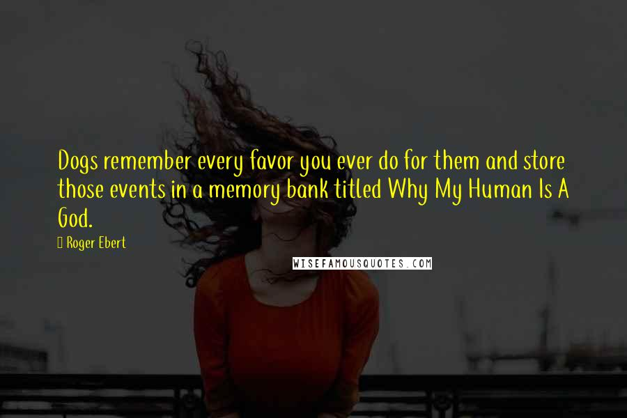 Roger Ebert quotes: Dogs remember every favor you ever do for them and store those events in a memory bank titled Why My Human Is A God.