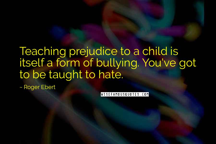 Roger Ebert quotes: Teaching prejudice to a child is itself a form of bullying. You've got to be taught to hate.