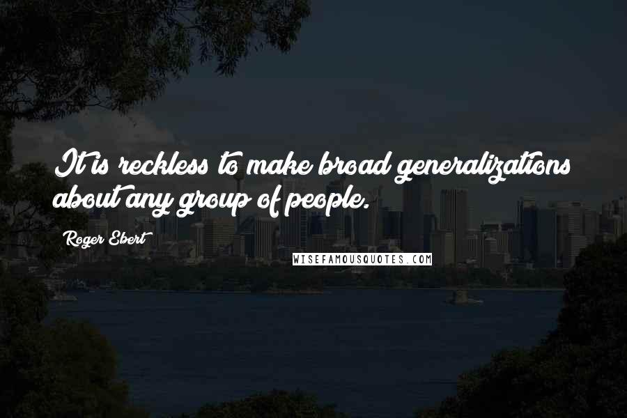 Roger Ebert quotes: It is reckless to make broad generalizations about any group of people.