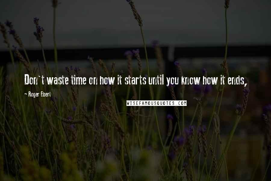 Roger Ebert quotes: Don't waste time on how it starts until you know how it ends,