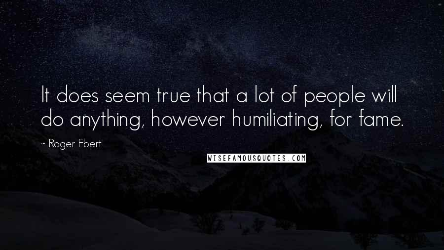 Roger Ebert quotes: It does seem true that a lot of people will do anything, however humiliating, for fame.