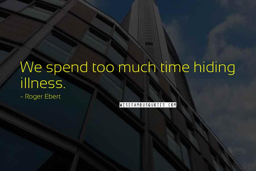 Roger Ebert quotes: We spend too much time hiding illness.