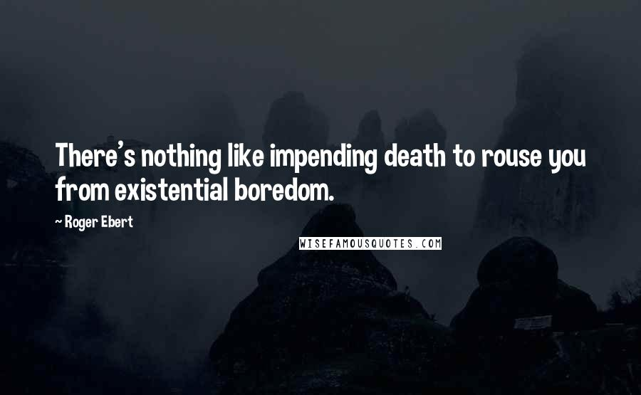 Roger Ebert quotes: There's nothing like impending death to rouse you from existential boredom.