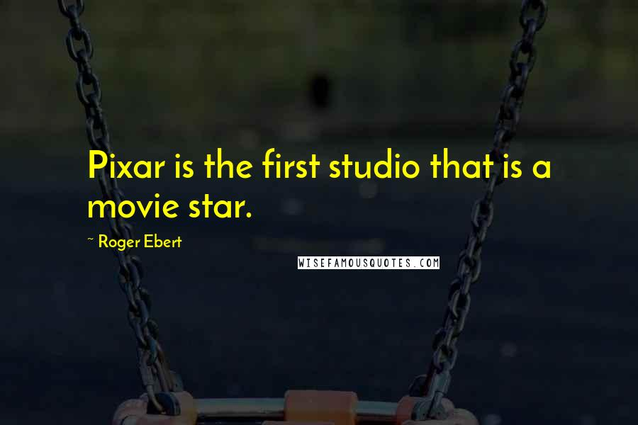 Roger Ebert quotes: Pixar is the first studio that is a movie star.