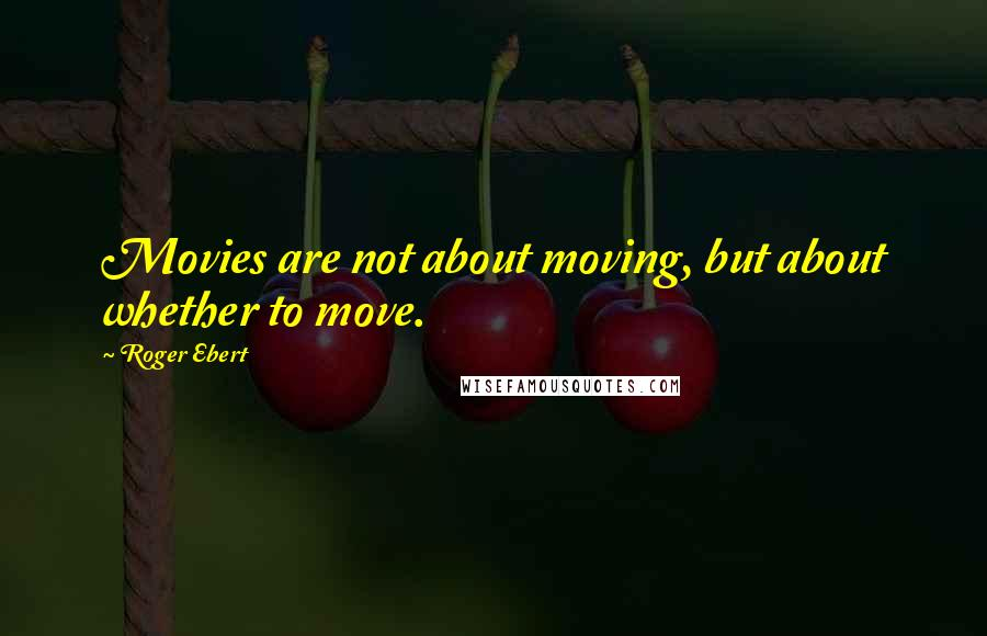 Roger Ebert quotes: Movies are not about moving, but about whether to move.