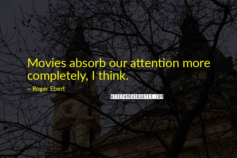Roger Ebert quotes: Movies absorb our attention more completely, I think.