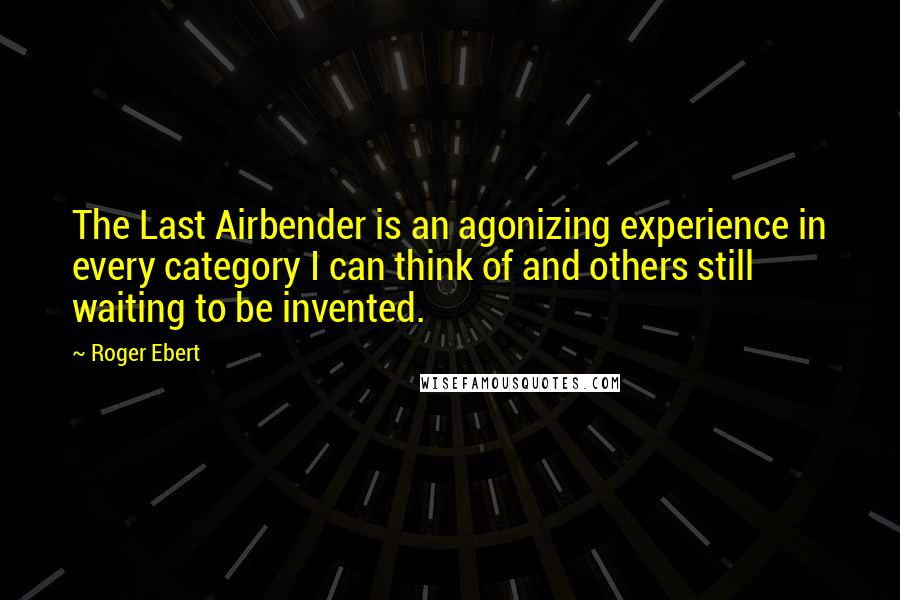Roger Ebert quotes: The Last Airbender is an agonizing experience in every category I can think of and others still waiting to be invented.