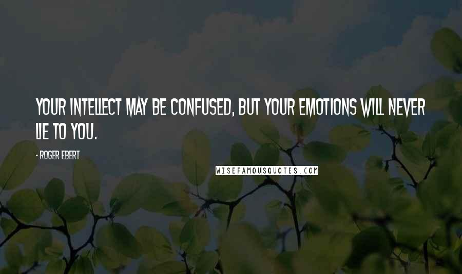Roger Ebert quotes: Your intellect may be confused, but your emotions will never lie to you.