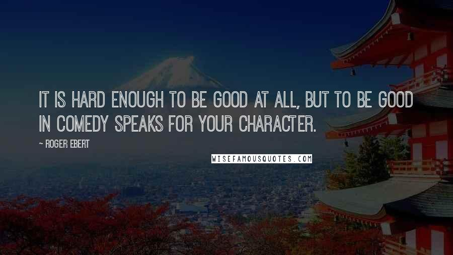 Roger Ebert quotes: It is hard enough to be good at all, but to be good in comedy speaks for your character.