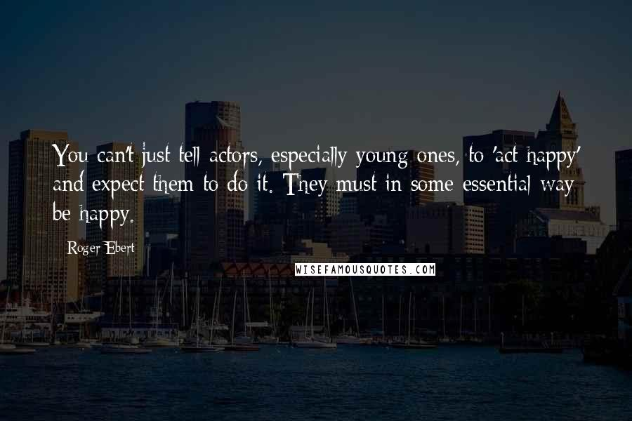 Roger Ebert quotes: You can't just tell actors, especially young ones, to 'act happy' and expect them to do it. They must in some essential way be happy.