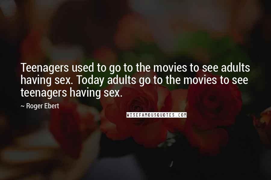 Roger Ebert quotes: Teenagers used to go to the movies to see adults having sex. Today adults go to the movies to see teenagers having sex.